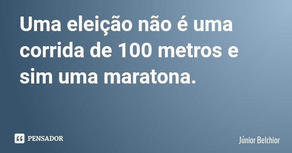 Uma eleição não é uma corrida de 100 metros e sim uma maratona.... Frase de Júnior Belchior.