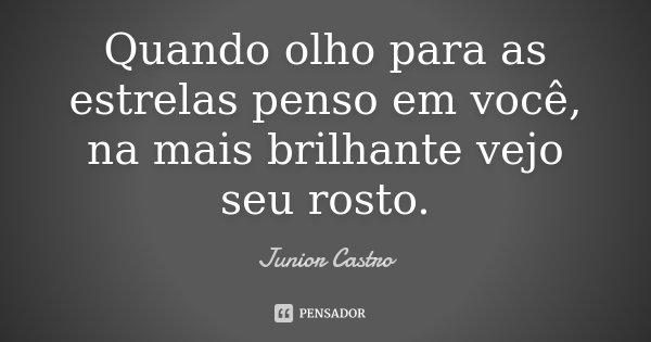Quando olho para as estrelas penso em você, na mais brilhante vejo seu rosto.... Frase de Junior Castro.