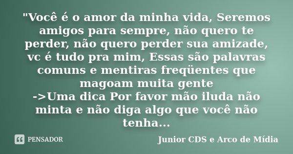 """""""Você é o amor da minha vida, Seremos amigos para sempre, não quero te perder, não quero perder sua amizade, vc é tudo pra mim, Essas são palavras comuns e... Frase de Junior CDS e Arco de Mídia."""