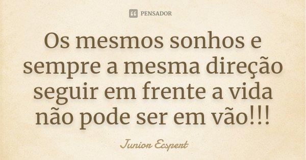 Os mesmos sonhos e sempre a mesma direção seguir em frente a vida não pode ser em vão!!!... Frase de Junior Ecspert.