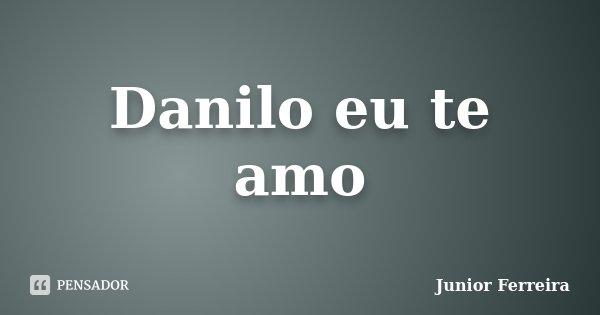 Danilo eu te amo... Frase de Junior Ferreira.