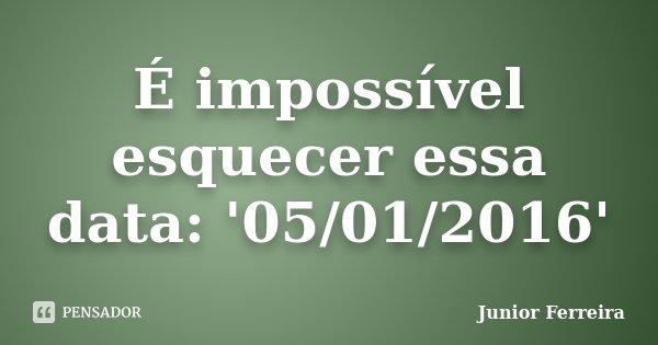 É impossível esquecer essa data: '05/01/2016'... Frase de Junior Ferreira.