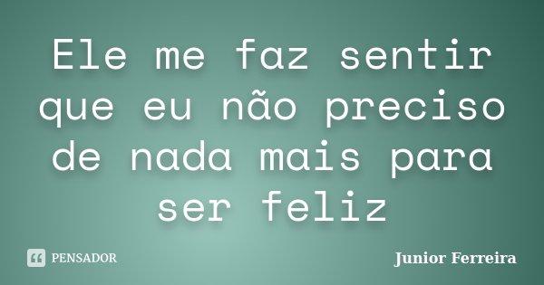 Ele me faz sentir que eu não preciso de nada mais para ser feliz... Frase de Junior Ferreira.