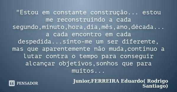 """""""Estou em constante construção... estou me reconstruindo a cada segundo,minuto,hora,dia,mês,ano,década... a cada encontro em cada despedida...sinto-me um s... Frase de Junior,FERREIRA Eduardo( Rodrigo Santiago)."""