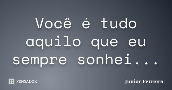 Você é tudo aquilo que eu sempre sonhei...... Frase de Junior Ferreira.