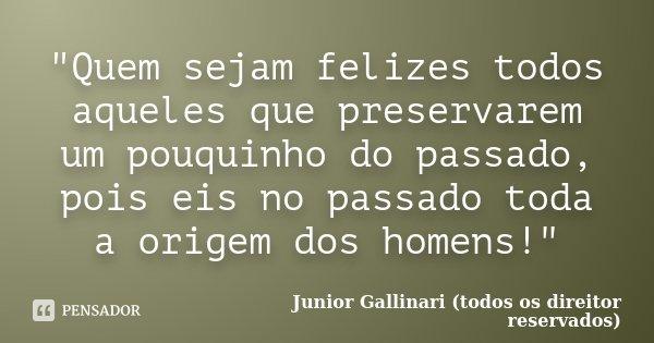 """""""Quem sejam felizes todos aqueles que preservarem um pouquinho do passado, pois eis no passado toda a origem dos homens!""""... Frase de Junior Gallinari (todos os direitor reservados)."""