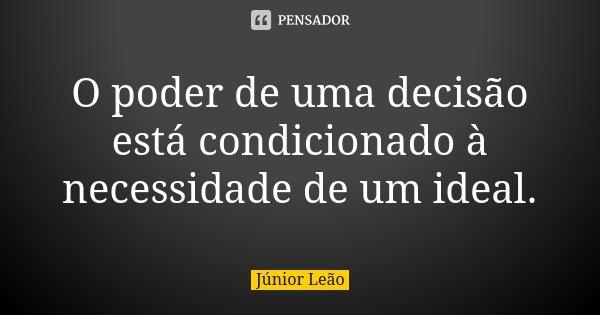 O poder de uma decisão está condicionado à necessidade de um ideal.... Frase de Júnior Leão.