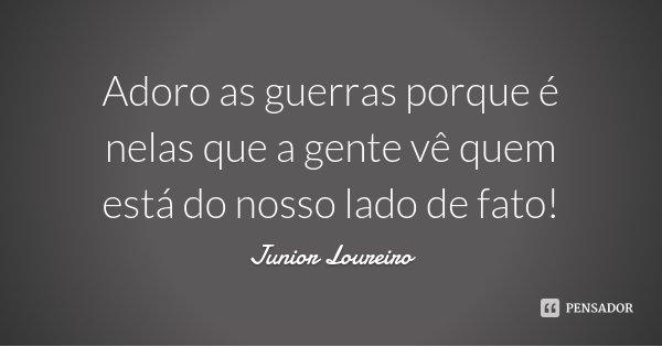 Adoro as guerras porque é nelas que a gente vê quem está do nosso lado de fato!... Frase de Junior Loureiro.