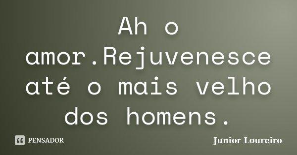 Ah o amor.Rejuvenesce até o mais velho dos homens.... Frase de Junior Loureiro.
