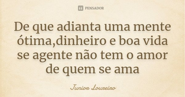 De que adianta uma mente ótima,dinheiro e boa vida se agente não tem o amor de quem se ama... Frase de Junior Loureiro.