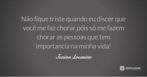 Não fique triste quando eu discer que você me faz chorar,póis só me fazem chorar as pessoas que tem importancia na minha vida!... Frase de Junior Loureiro.