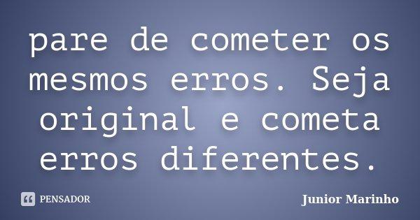 pare de cometer os mesmos erros. Seja original e cometa erros diferentes.... Frase de Junior Marinho.
