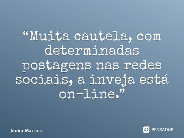"""""""Muita cautela, com determinadas postagens nas redes sociais, a inveja está on-line.""""... Frase de Júnior Martins."""