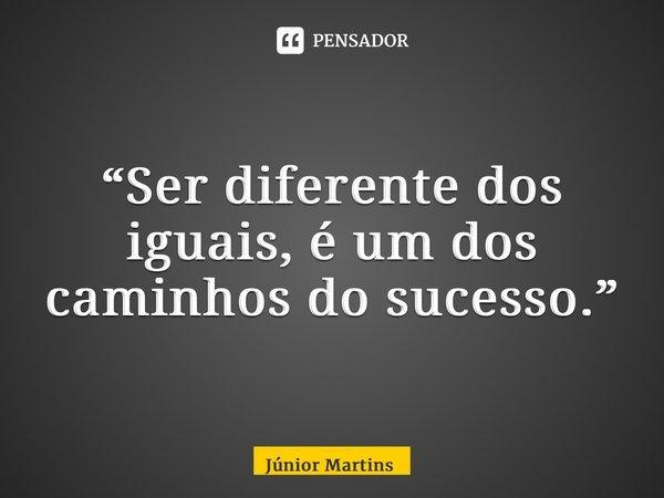 """""""Ser diferente dos iguais, é um dos caminhos do sucesso.""""... Frase de Júnior Martins."""