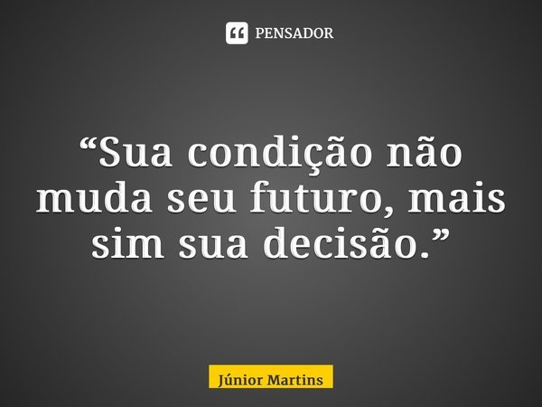 """""""Sua condição não muda seu futuro, mais sim sua decisão.""""... Frase de Júnior Martins."""