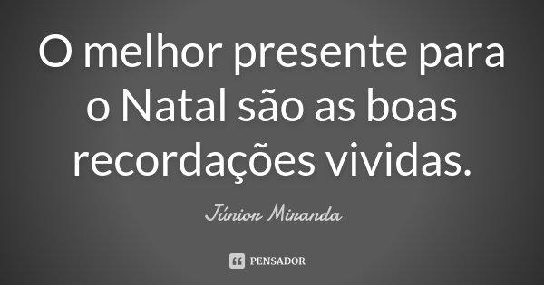O melhor presente para o Natal são as boas recordações vividas.... Frase de Júnior Miranda.