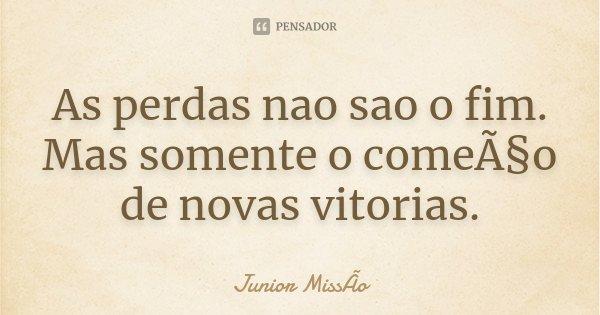 As perdas nao sao o fim. Mas somente o começo de novas vitorias.... Frase de Junior MissÃo.