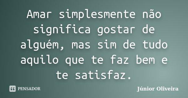 Amar simplesmente não significa gostar de alguém, mas sim de tudo aquilo que te faz bem e te satisfaz.... Frase de Junior Oliveira.