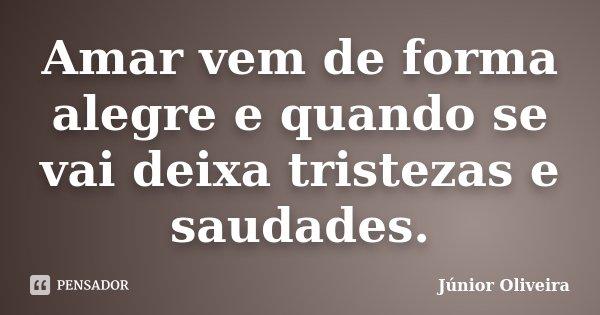 Amar vem de forma alegre e quando se vai deixa tristezas e saudades.... Frase de Junior Oliveira.