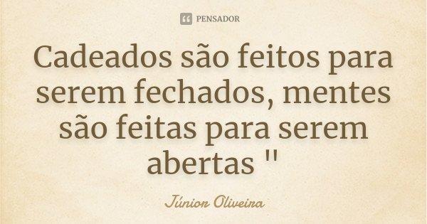 """Cadeados são feitos para serem fechados, mentes são feitas para serem abertas """"... Frase de Júnior Oliveira."""