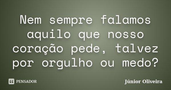Nem sempre falamos aquilo que nosso coração pede, talvez por orgulho ou medo?... Frase de Junior Oliveira.