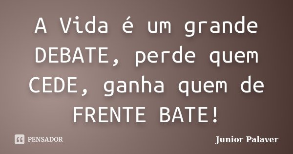 A Vida é um grande DEBATE, perde quem CEDE, ganha quem de FRENTE BATE!... Frase de Junior Palaver.