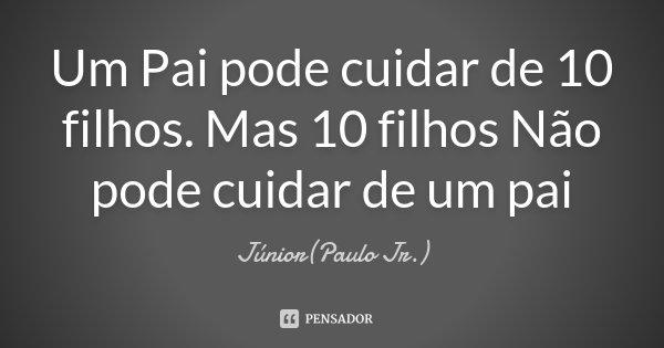 Um Pai pode cuidar de 10 filhos. Mas 10 filhos Não pode cuidar de um pai... Frase de Júnior(Paulo Jr.).