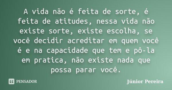 A vida não é feita de sorte, é feita de atitudes, nessa vida não existe sorte, existe escolha, se você decidir acreditar em quem você é e na capacidade que tem ... Frase de Júnior Pereira.