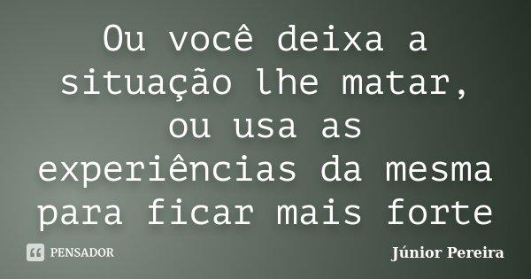 Ou você deixa a situação lhe matar, ou usa as experiências da mesma para ficar mais forte... Frase de Junior Pereira.