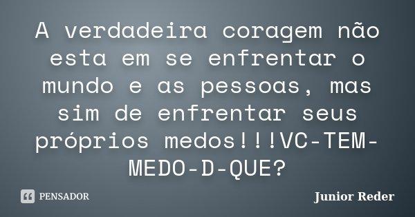 A verdadeira coragem não esta em se enfrentar o mundo e as pessoas, mas sim de enfrentar seus próprios medos!!!VC-TEM-MEDO-D-QUE?... Frase de Junior reder.