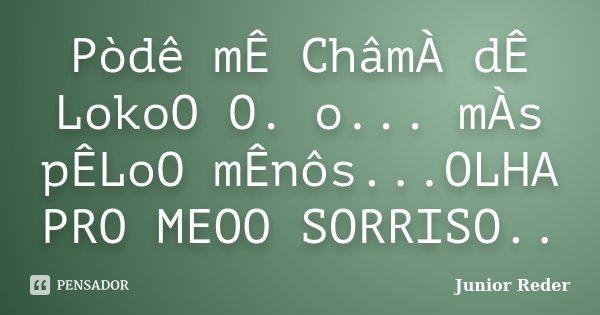 Pòdê mÊ ChâmÀ dÊ LokoO O. o... mÀs pÊLoO mÊnôs...OLHA PRO MEOO SORRISO..... Frase de Junior Reder.