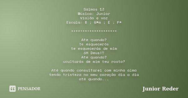 Salmos 13 Música: Junior Violão e voz Escala: B ; G#m ; E ; F# ++++++++++++++++++++ Até quando? te esquecerás te esquecerás de mim óH Deus!? Até quando? ocultar... Frase de Junior Reder.