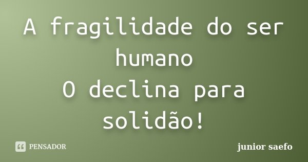 A fragilidade do ser humano O declina para solidão!... Frase de junior saefo.