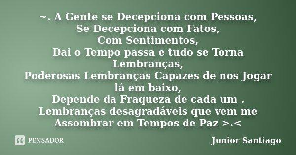 ~. A Gente se Decepciona com Pessoas, Se Decepciona com Fatos, Com Sentimentos, Dai o Tempo passa e tudo se Torna Lembranças, Poderosas Lembranças Capazes de no... Frase de Junior Santiago.