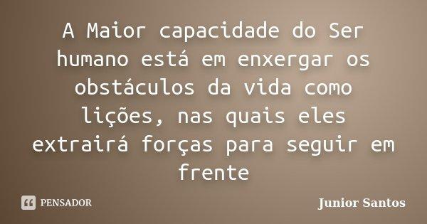 A Maior capacidade do Ser humano está em enxergar os obstáculos da vida como lições, nas quais eles extrairá forças para seguir em frente... Frase de Junior Santos.
