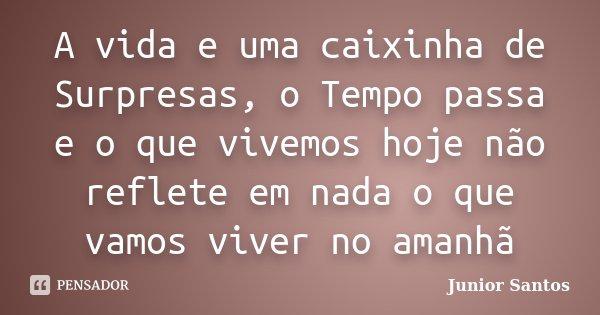 A vida e uma caixinha de Surpresas, o Tempo passa e o que vivemos hoje não reflete em nada o que vamos viver no amanhã... Frase de Junior Santos.