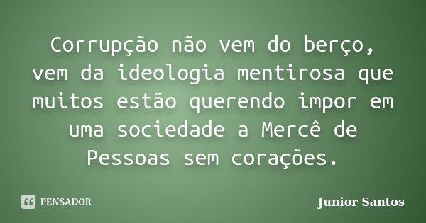Corrupção não vem do berço, vem da ideologia mentirosa que muitos estão querendo impor em uma sociedade a Mercê de Pessoas sem corações.... Frase de Junior Santos.