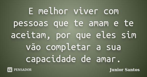 E melhor viver com pessoas que te amam e te aceitam, por que eles sim vão completar a sua capacidade de amar.... Frase de Junior Santos.