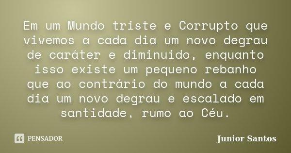 Em um Mundo triste e Corrupto que vivemos a cada dia um novo degrau de caráter e diminuido, enquanto isso existe um pequeno rebanho que ao contrário do mundo a ... Frase de Junior Santos.
