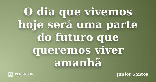 O dia que vivemos hoje será uma parte do futuro que queremos viver amanhã... Frase de Junior Santos.