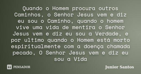 Quando o Homem procura outros Caminhos, o Senhor Jesus vem e diz eu sou o Caminho, quando o homem vive uma vida de mentira o Senhor Jesus vem e diz eu sou a Ver... Frase de Junior Santos.