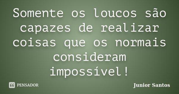 Somente os loucos são capazes de realizar coisas que os normais consideram impossível!... Frase de Junior Santos.