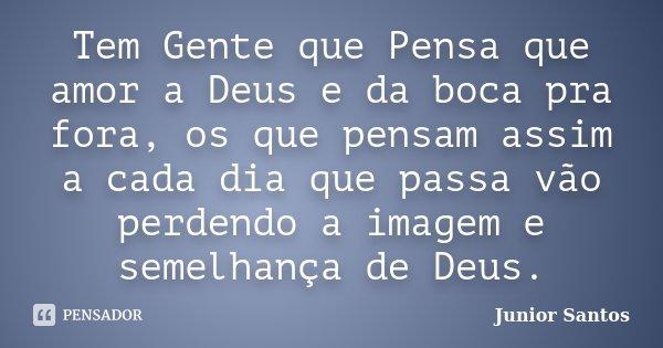 Tem Gente que Pensa que amor a Deus e da boca pra fora, os que pensam assim a cada dia que passa vão perdendo a imagem e semelhança de Deus.... Frase de Junior Santos.