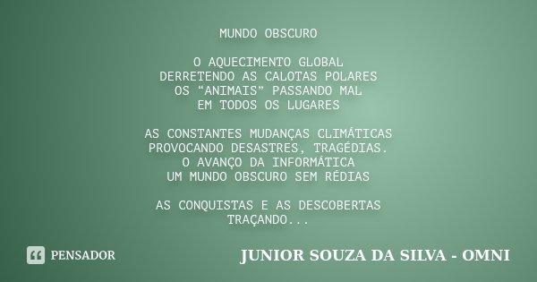 """MUNDO OBSCURO O AQUECIMENTO GLOBAL DERRETENDO AS CALOTAS POLARES OS """"ANIMAIS"""" PASSANDO MAL EM TODOS OS LUGARES AS CONSTANTES MUDANÇAS CLIMÁTICAS PROVOCANDO DESA... Frase de JUNIOR SOUZA DA SILVA - OMNI."""