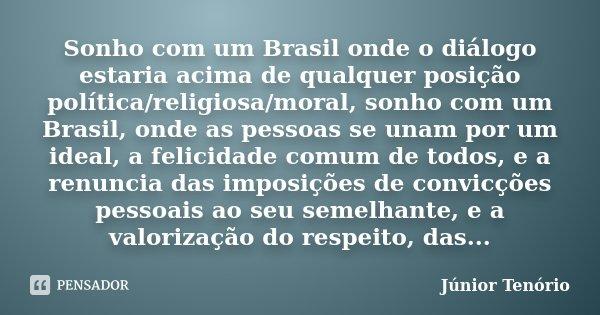 Sonho com um Brasil onde o diálogo estaria acima de qualquer posição política/religiosa/moral, sonho com um Brasil, onde as pessoas se unam por um ideal, a feli... Frase de Júnior Tenório.
