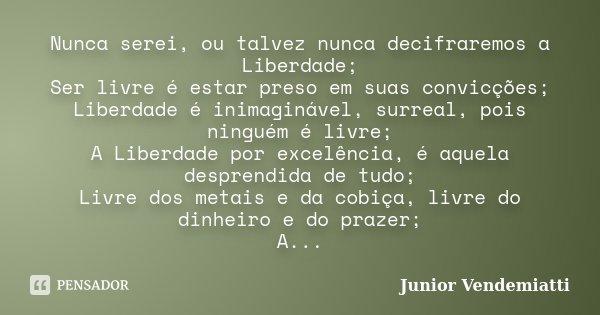 Nunca serei, ou talvez nunca decifraremos a Liberdade; Ser livre é estar preso em suas convicções; Liberdade é inimaginável, surreal, pois ninguém é livre; A Li... Frase de Junior Vendemiatti.