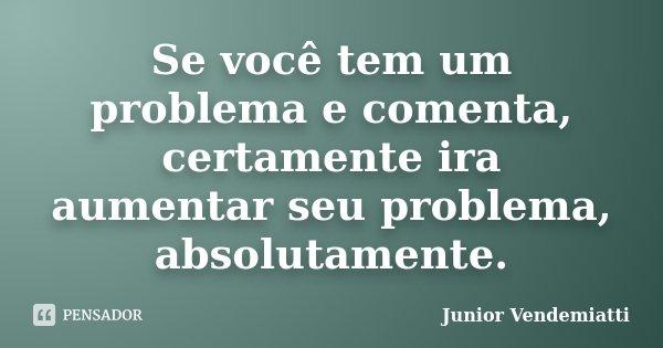 Se você tem um problema e comenta, certamente ira aumentar seu problema, absolutamente.... Frase de Junior Vendemiatti.
