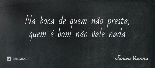 Na boca de quem não presta, quem é bom não vale nada... Frase de Junior Vianna.