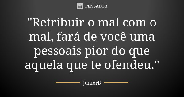 """""""Retribuir o mal com o mal, fará de você uma pessoais pior do que aquela que te ofendeu.""""... Frase de JuniorB."""