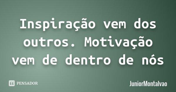 Inspiração vem dos outros. Motivação vem de dentro de nós... Frase de JuniorMontalvao.